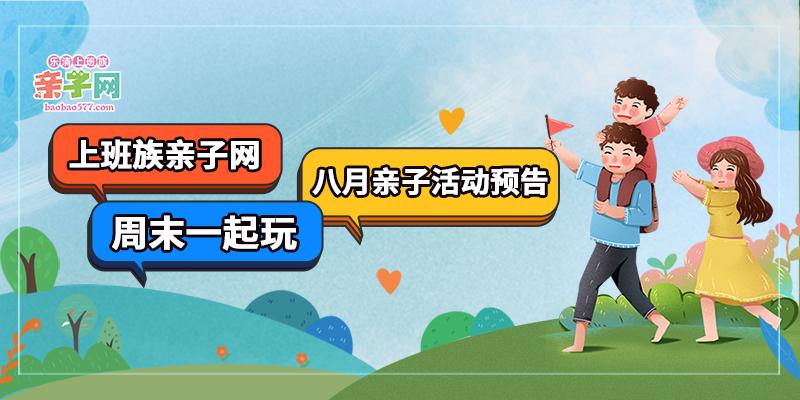 上班族亲子网周末一起玩 | 七月活动回顾,八月活动预告新鲜出炉,一起FUN享夏日~